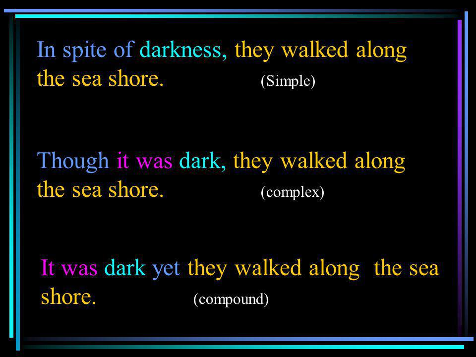 In spite of darkness, they walked along the sea shore. (Simple)