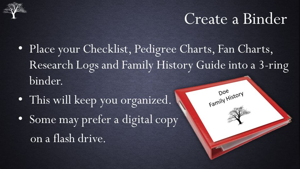 Create a Binder Place your Checklist, Pedigree Charts, Fan Charts, Research Logs and Family History Guide into a 3-ring binder.