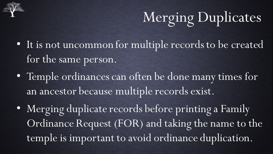 Merging Duplicates It is not uncommon for multiple records to be created for the same person.