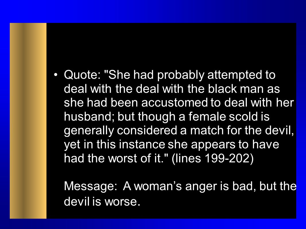 Quote: She had probably attempted to deal with the deal with the black man as she had been accustomed to deal with her husband; but though a female scold is generally considered a match for the devil, yet in this instance she appears to have had the worst of it. (lines 199-202) Message: A woman's anger is bad, but the devil is worse.