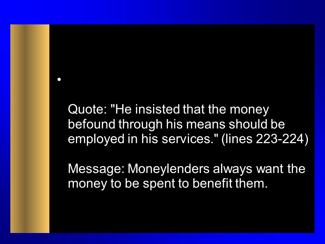Quote: He insisted that the money befound through his means should be employed in his services. (lines 223-224) Message: Moneylenders always want the money to be spent to benefit them.