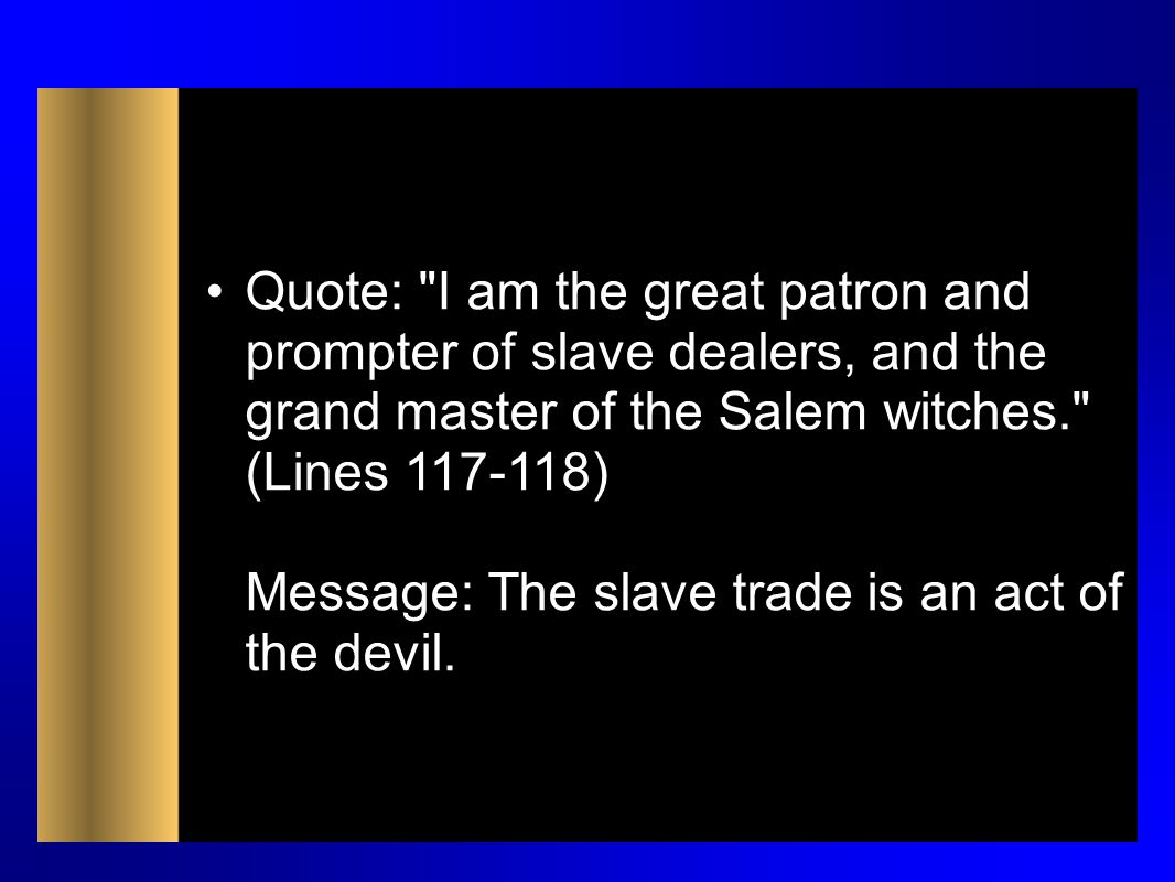 Quote: I am the great patron and prompter of slave dealers, and the grand master of the Salem witches. (Lines 117-118) Message: The slave trade is an act of the devil.