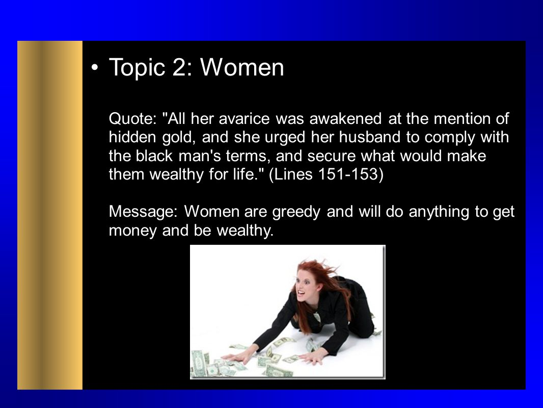 Topic 2: Women Quote: All her avarice was awakened at the mention of hidden gold, and she urged her husband to comply with the black man s terms, and secure what would make them wealthy for life. (Lines 151-153) Message: Women are greedy and will do anything to get money and be wealthy.