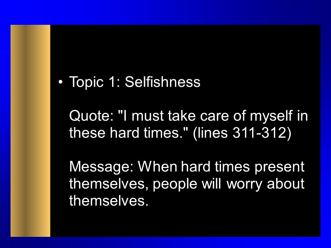 Topic 1: Selfishness Quote: I must take care of myself in these hard times. (lines 311-312) Message: When hard times present themselves, people will worry about themselves.