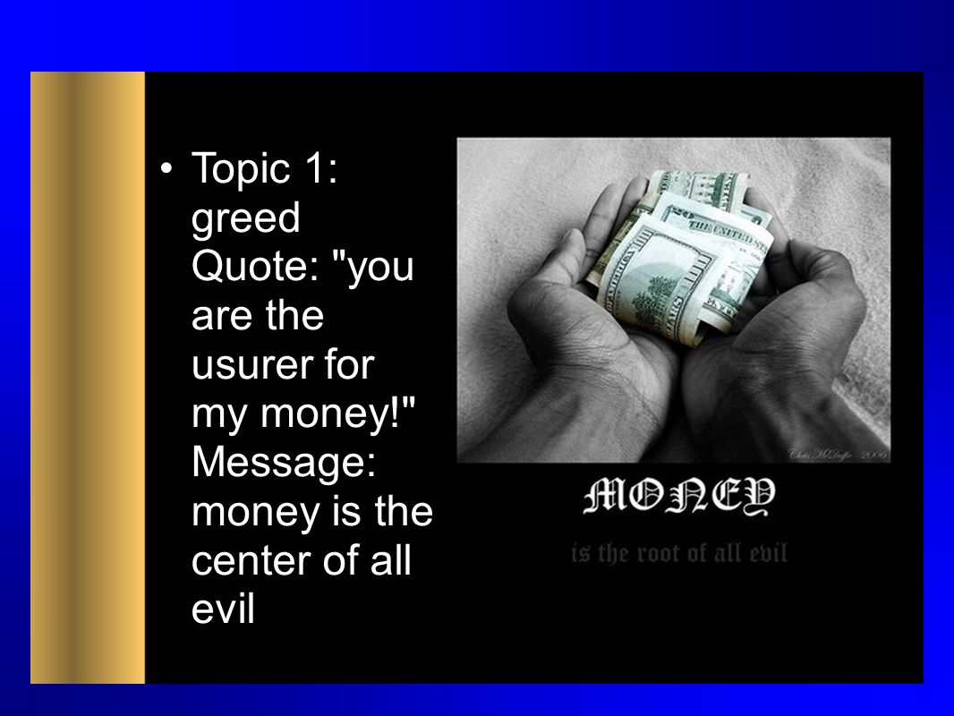 Topic 1: greed Quote: you are the usurer for my money