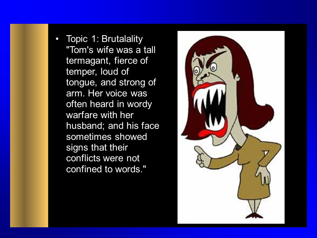 Topic 1: Brutalality Tom s wife was a tall termagant, fierce of temper, loud of tongue, and strong of arm.