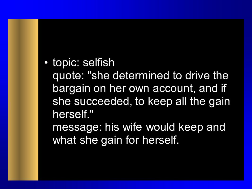 topic: selfish quote: she determined to drive the bargain on her own account, and if she succeeded, to keep all the gain herself. message: his wife would keep and what she gain for herself.