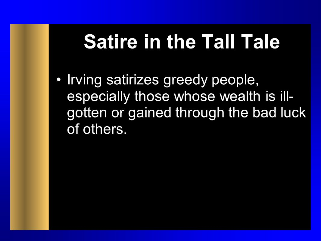 Satire in the Tall Tale Irving satirizes greedy people, especially those whose wealth is ill-gotten or gained through the bad luck of others.