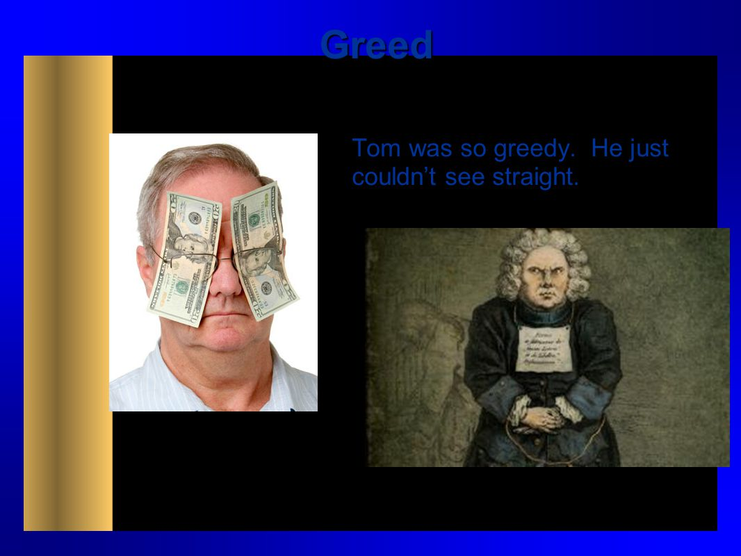 Greed Tom was so greedy. He just couldn't see straight.