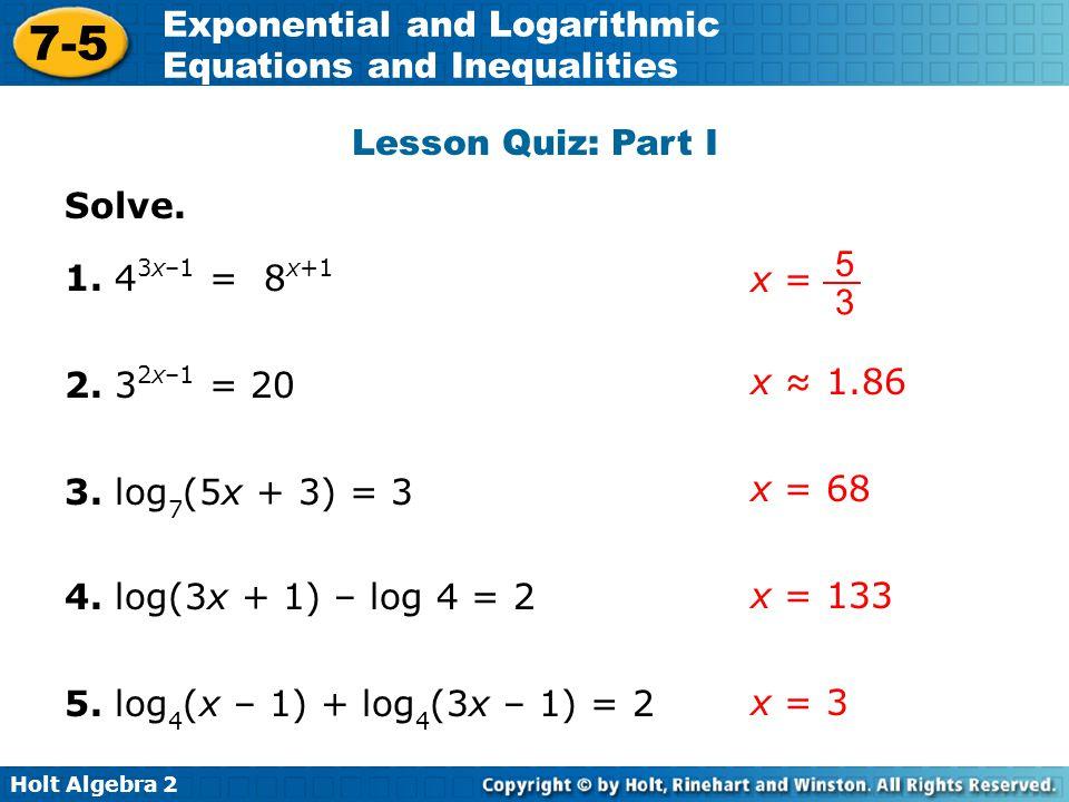 Lesson Quiz: Part I Solve. x = 5. 3. 1. 43x–1 = 8x+1. 2. 32x–1 = 20. x ≈ 1.86. 3. log7(5x + 3) = 3.
