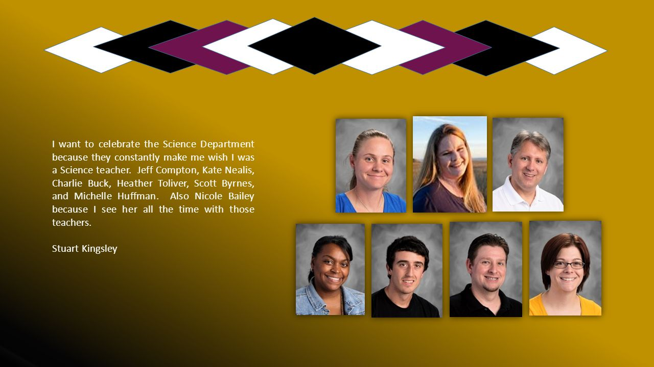 I want to celebrate the Science Department because they constantly make me wish I was a Science teacher. Jeff Compton, Kate Nealis, Charlie Buck, Heather Toliver, Scott Byrnes, and Michelle Huffman. Also Nicole Bailey because I see her all the time with those teachers.