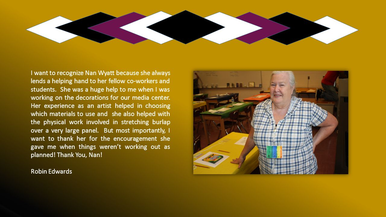 I want to recognize Nan Wyatt because she always lends a helping hand to her fellow co-workers and students. She was a huge help to me when I was working on the decorations for our media center. Her experience as an artist helped in choosing which materials to use and she also helped with the physical work involved in stretching burlap over a very large panel. But most importantly, I want to thank her for the encouragement she gave me when things weren't working out as planned! Thank You, Nan!