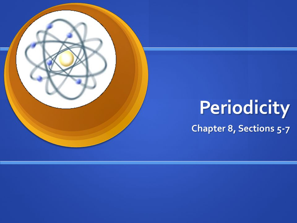 Periodicity Chapter 8, Sections 5-7