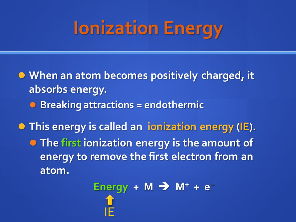 Ionization Energy When an atom becomes positively charged, it absorbs energy. Breaking attractions = endothermic.