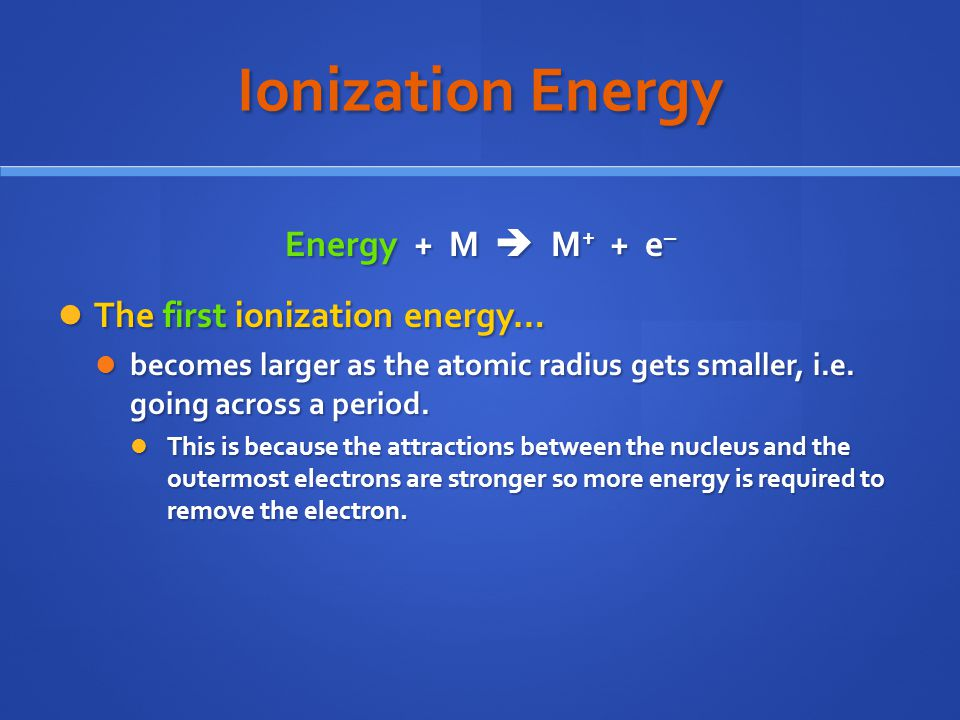Ionization Energy Energy + M  M+ + e– The first ionization energy…