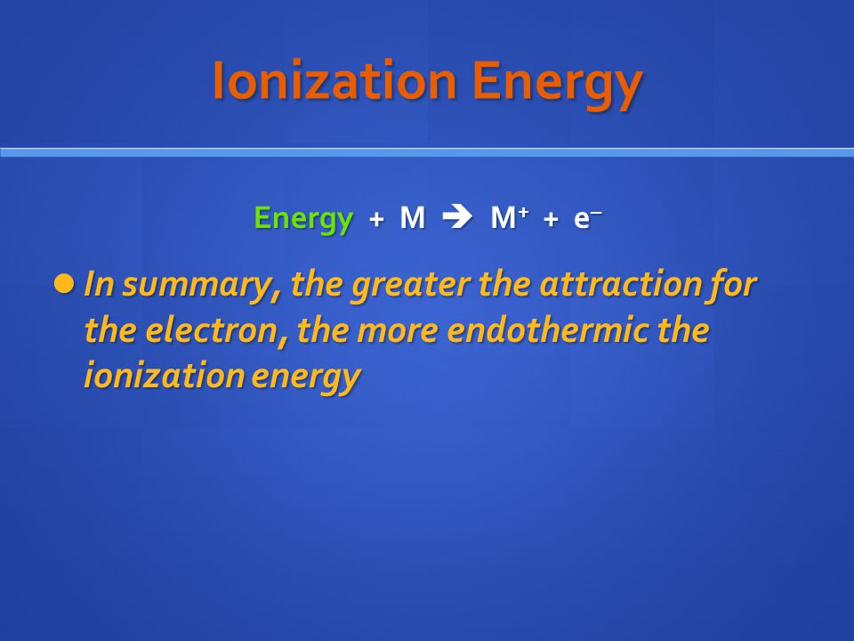 Ionization Energy Energy + M  M+ + e– In summary, the greater the attraction for the electron, the more endothermic the ionization energy.