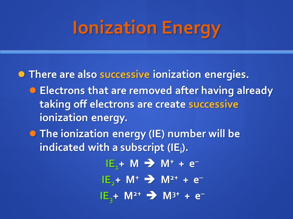 Ionization Energy There are also successive ionization energies.
