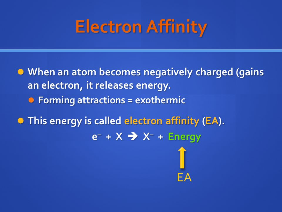 Electron Affinity When an atom becomes negatively charged (gains an electron, it releases energy. Forming attractions = exothermic.
