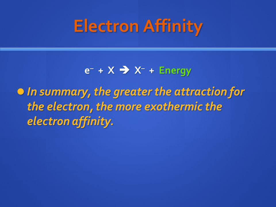 Electron Affinity e– + X  X– + Energy.