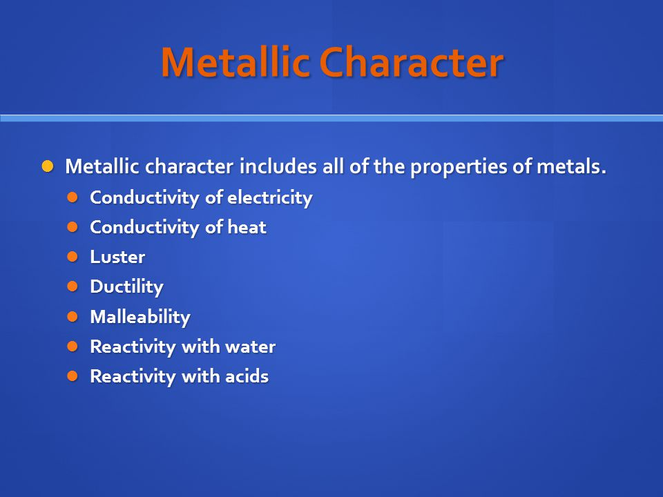 Metallic Character Metallic character includes all of the properties of metals. Conductivity of electricity.