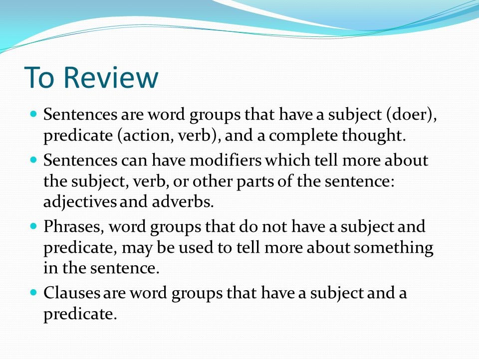 To Review Sentences are word groups that have a subject (doer), predicate (action, verb), and a complete thought.