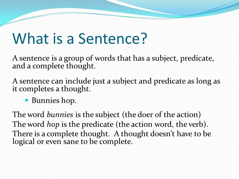 What is a Sentence A sentence is a group of words that has a subject, predicate, and a complete thought.