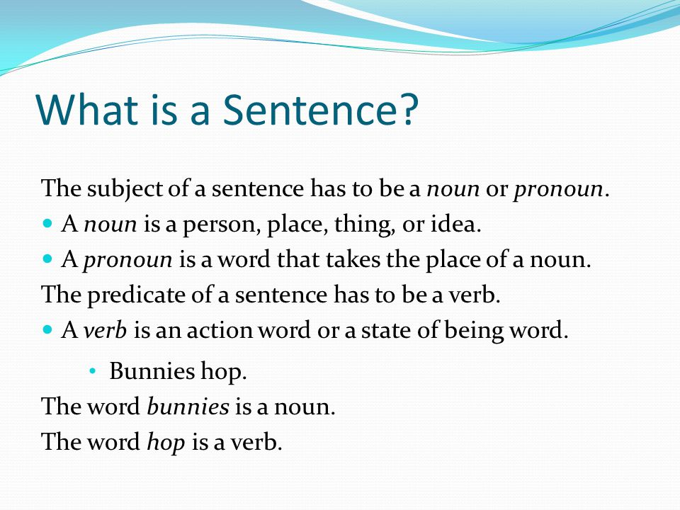What is a Sentence The subject of a sentence has to be a noun or pronoun. A noun is a person, place, thing, or idea.