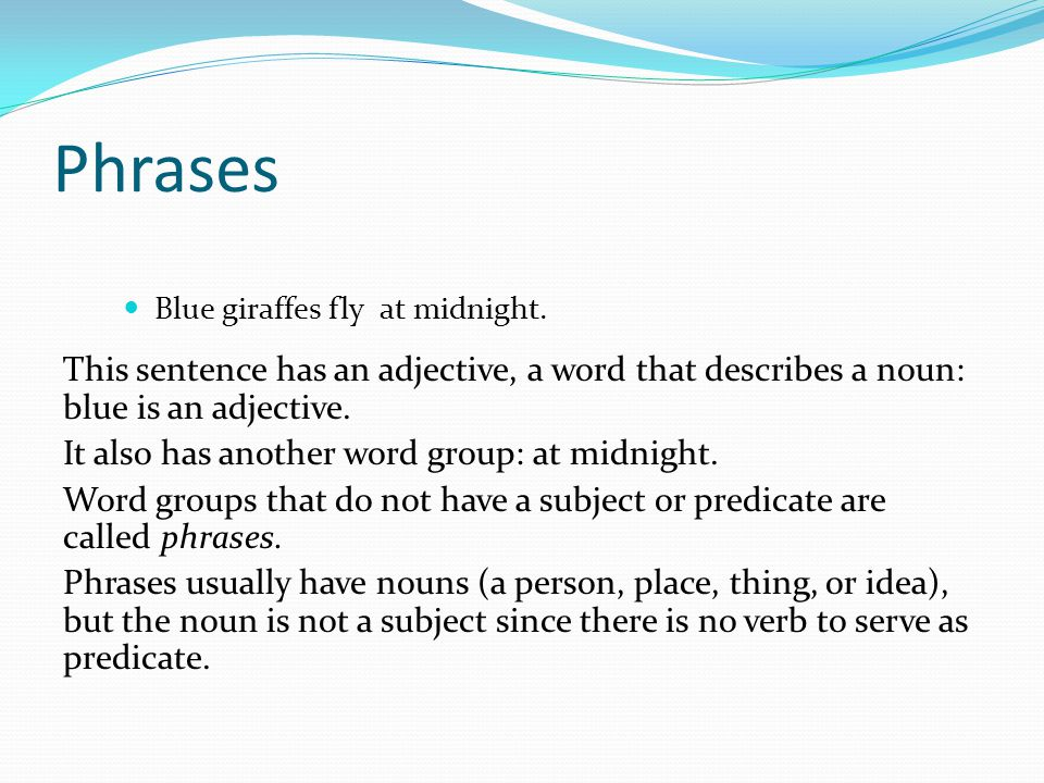 Phrases Blue giraffes fly at midnight. This sentence has an adjective, a word that describes a noun: blue is an adjective.