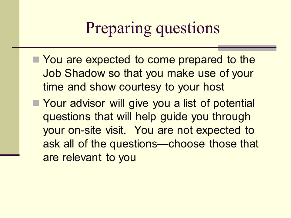 Preparing questions You are expected to come prepared to the Job Shadow so that you make use of your time and show courtesy to your host.