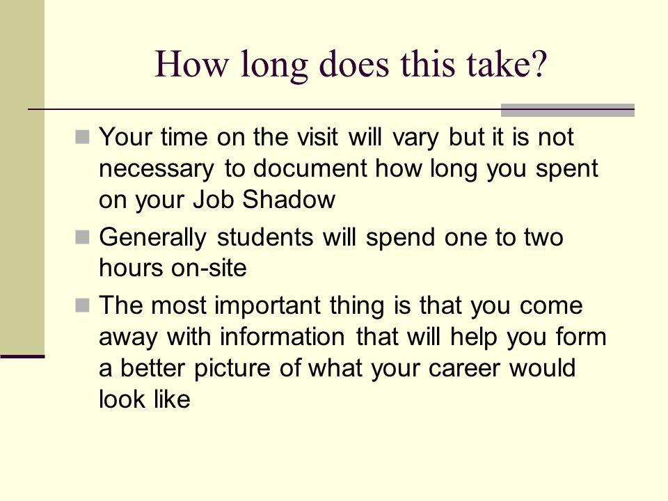 How long does this take Your time on the visit will vary but it is not necessary to document how long you spent on your Job Shadow.
