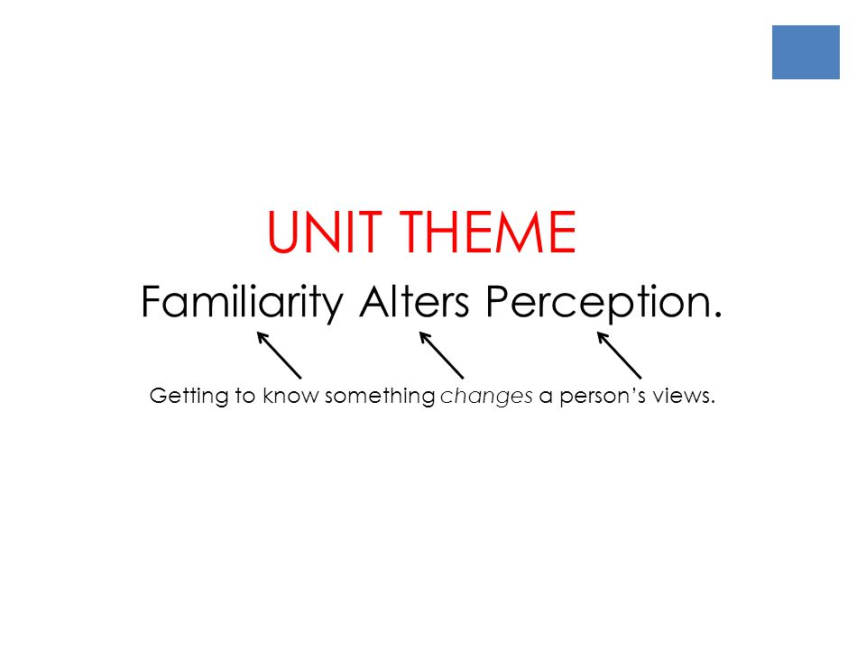 UNIT THEME Familiarity Alters Perception.