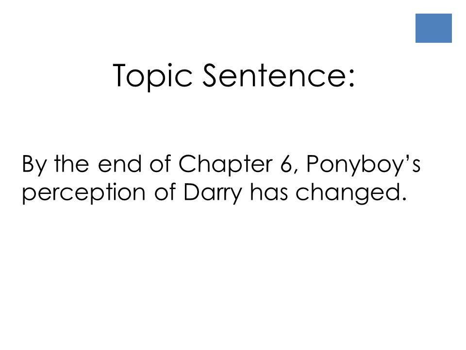 Topic Sentence: By the end of Chapter 6, Ponyboy's perception of Darry has changed.