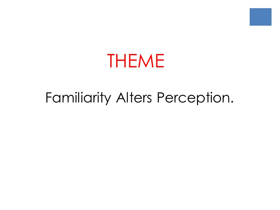 THEME Familiarity Alters Perception.
