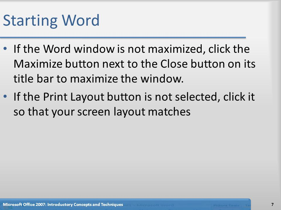 Starting Word If the Word window is not maximized, click the Maximize button next to the Close button on its title bar to maximize the window.