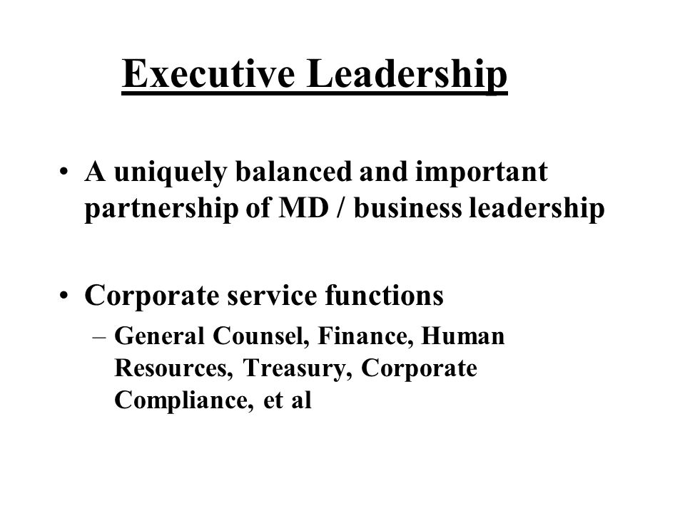 Executive Leadership A uniquely balanced and important partnership of MD / business leadership. Corporate service functions.
