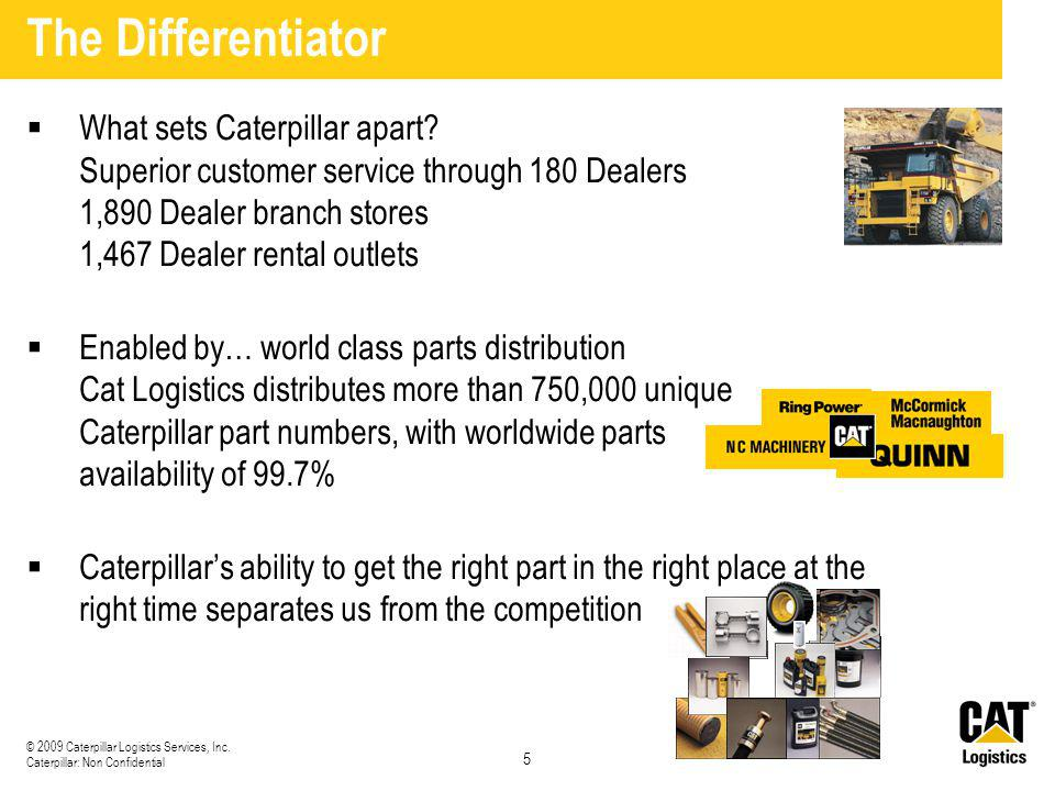 The Differentiator What sets Caterpillar apart Superior customer service through 180 Dealers 1,890 Dealer branch stores 1,467 Dealer rental outlets.