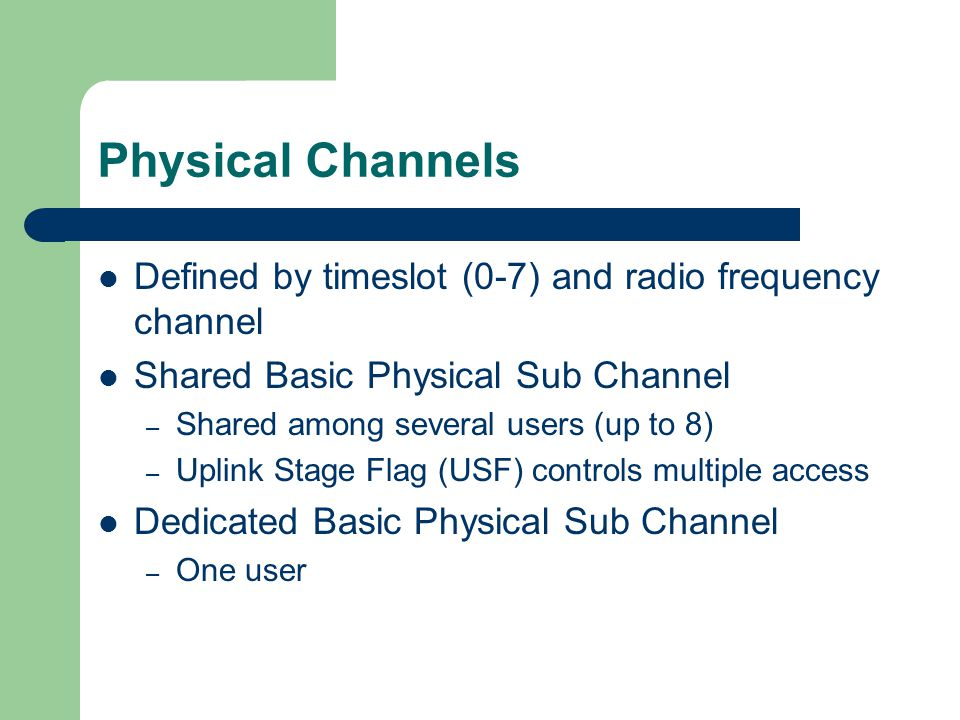 Physical Channels Defined by timeslot (0-7) and radio frequency channel. Shared Basic Physical Sub Channel.