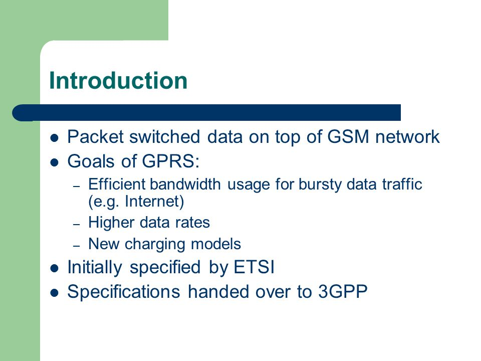 Introduction Packet switched data on top of GSM network Goals of GPRS: