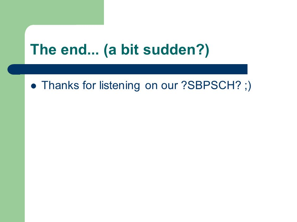 The end... (a bit sudden ) Thanks for listening on our SBPSCH ;)