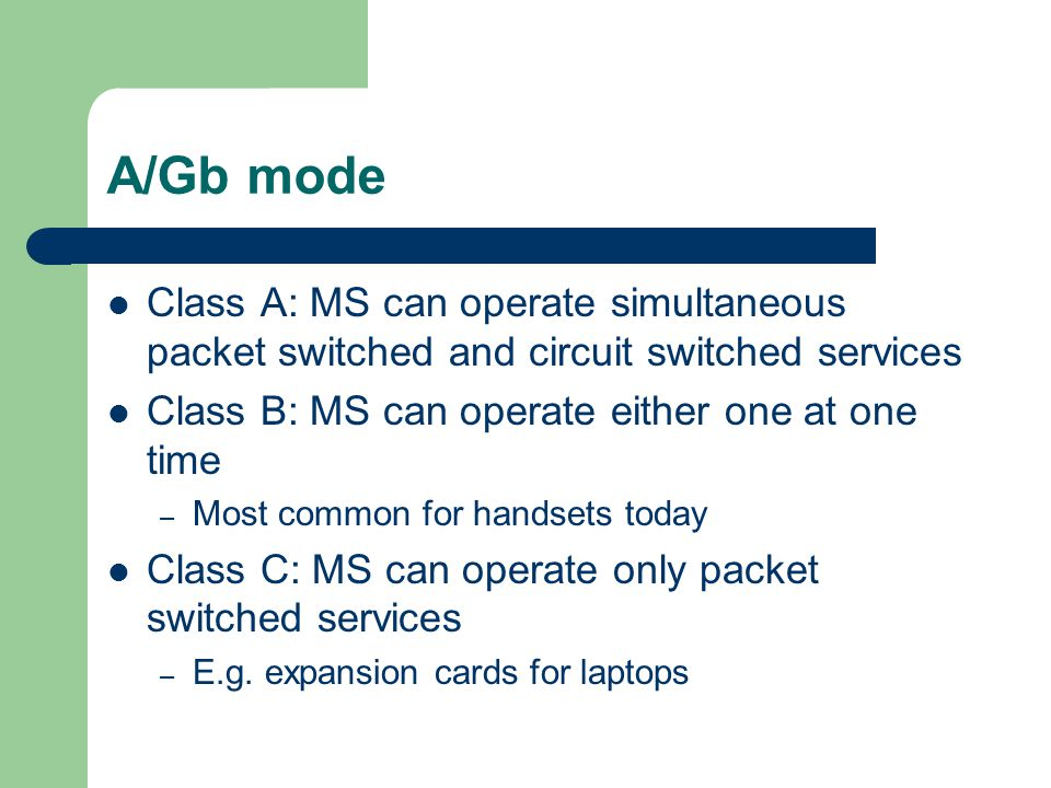 A/Gb mode Class A: MS can operate simultaneous packet switched and circuit switched services. Class B: MS can operate either one at one time.