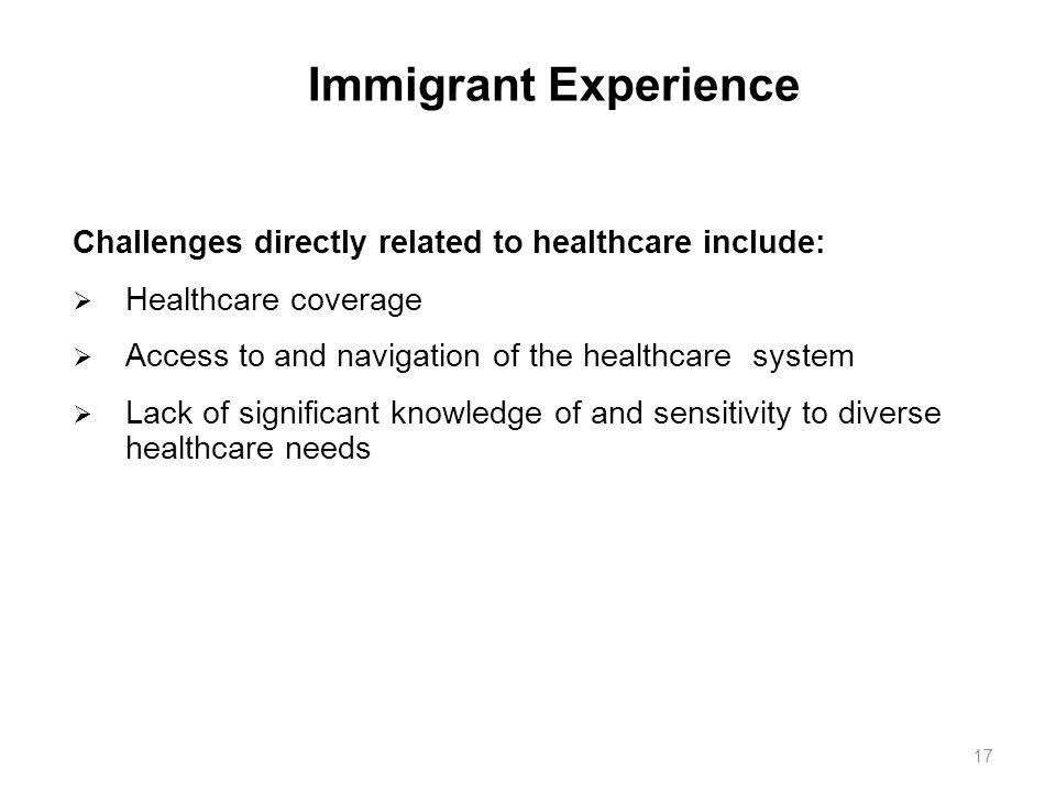 Immigrant Experience Challenges directly related to healthcare include: Healthcare coverage. Access to and navigation of the healthcare system.