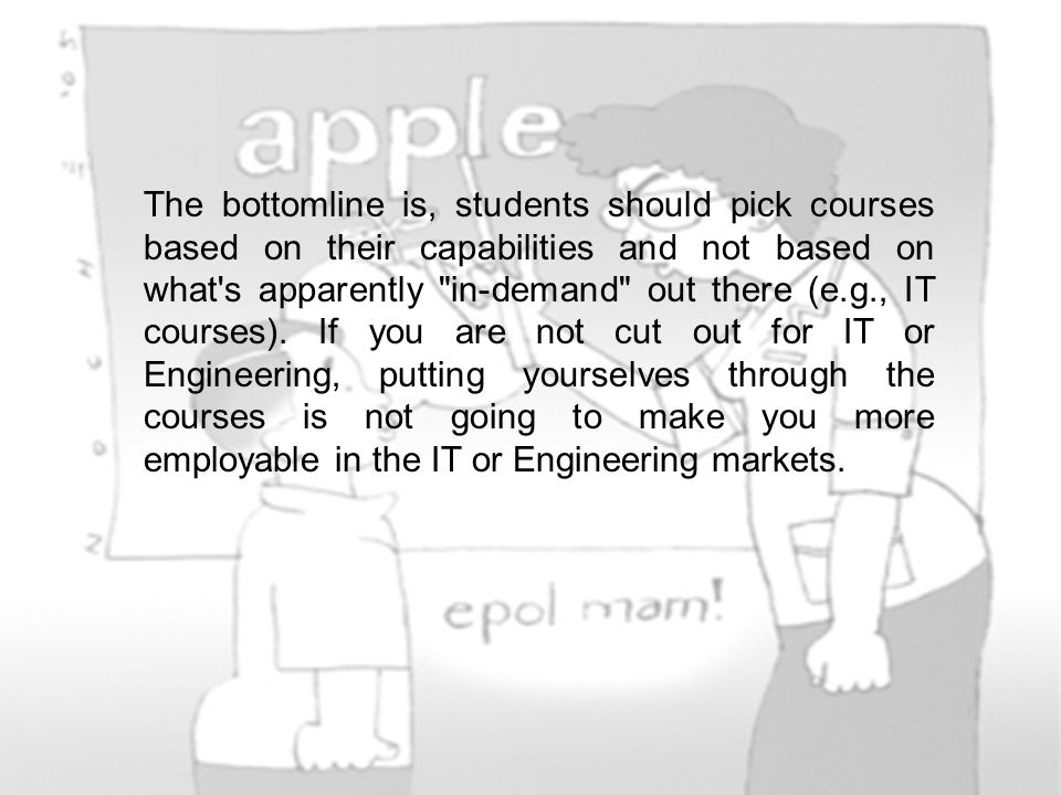 The bottomline is, students should pick courses based on their capabilities and not based on what s apparently in-demand out there (e.g., IT courses).