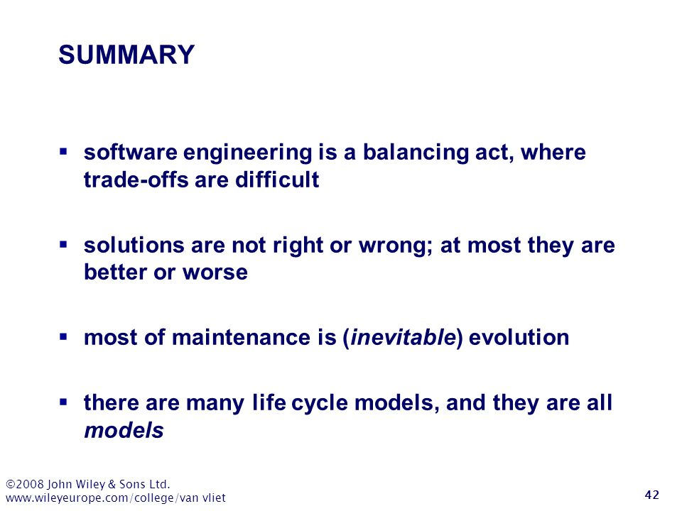 SUMMARY software engineering is a balancing act, where trade-offs are difficult. solutions are not right or wrong; at most they are better or worse.