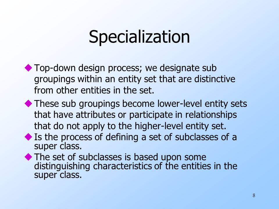 Specialization Top-down design process; we designate sub groupings within an entity set that are distinctive from other entities in the set.