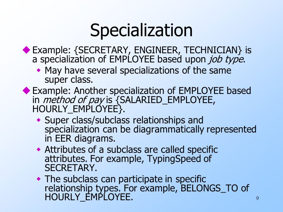 Specialization Example: {SECRETARY, ENGINEER, TECHNICIAN} is a specialization of EMPLOYEE based upon job type.