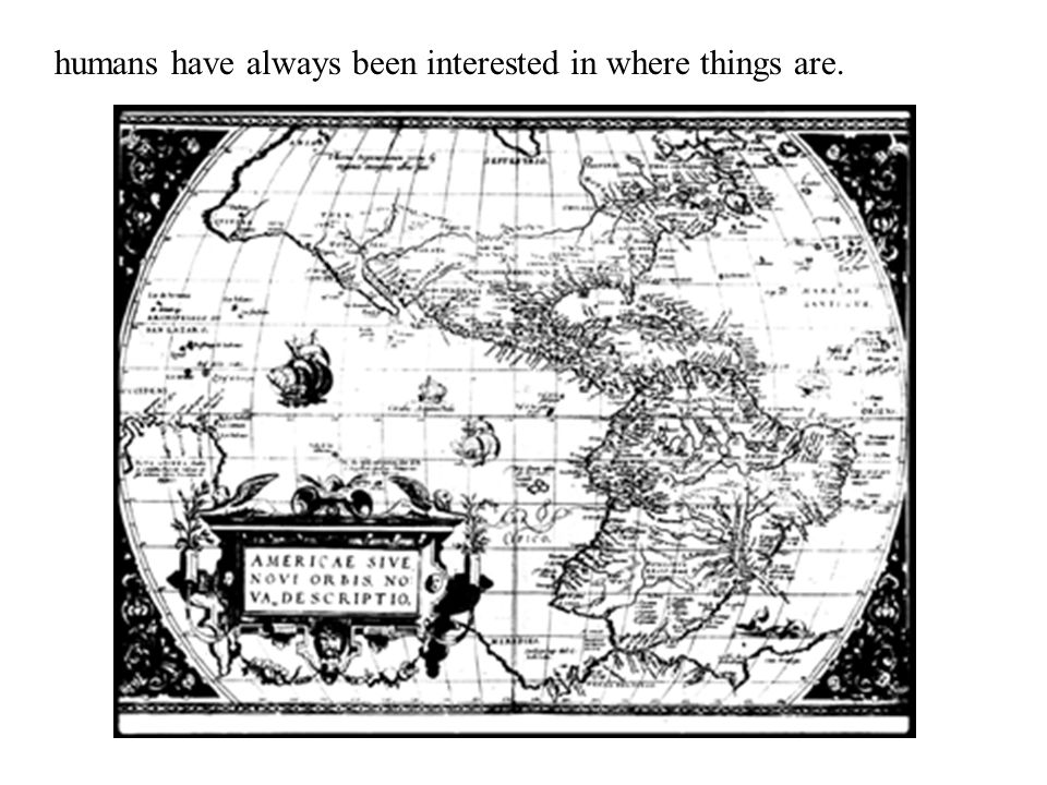 humans have always been interested in where things are.