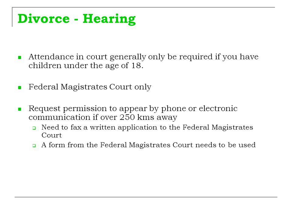 Divorce - Hearing Attendance in court generally only be required if you have children under the age of 18.