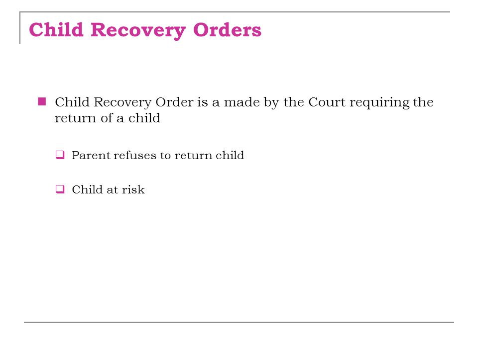 Child Recovery Orders Child Recovery Order is a made by the Court requiring the return of a child. Parent refuses to return child.
