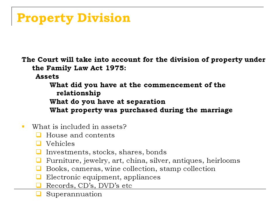 Property Division The Court will take into account for the division of property under the Family Law Act 1975: