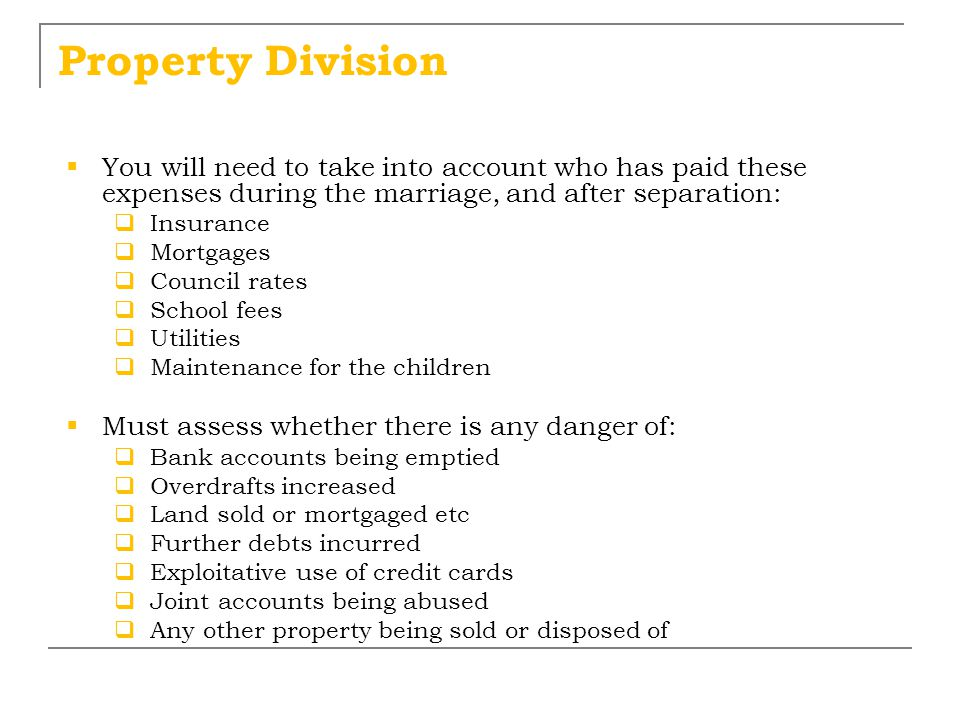 Property Division You will need to take into account who has paid these expenses during the marriage, and after separation: